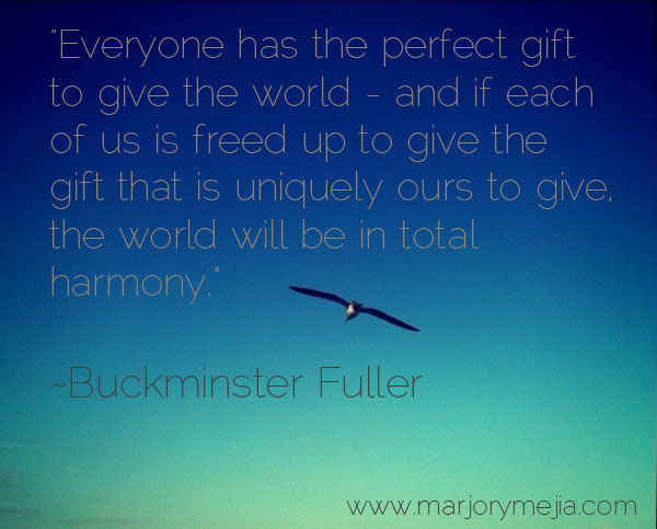 """Everyone has the perfect gift to give the world..."" Buckminster Fuller"