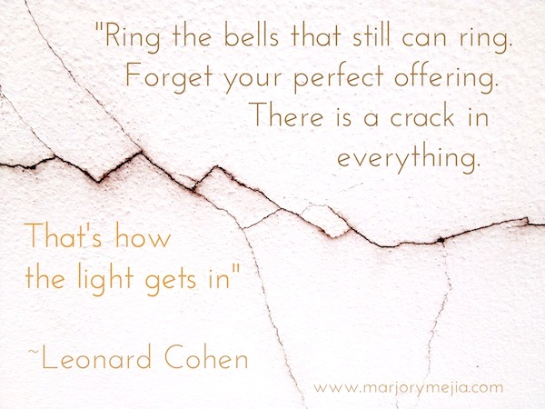 "wabi sabi ""Ring the bells that still can ring. Forget your perfect offering. There is a crack in everything. That's how the light gets in."" Leonard Cohen"