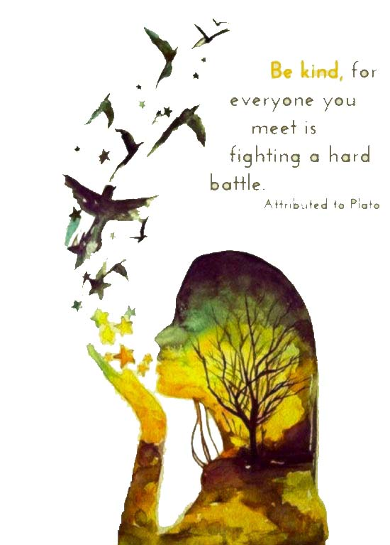 """Be kind, for everyone you meet is fighting a hard battle."" ~  Attributed to Plato"